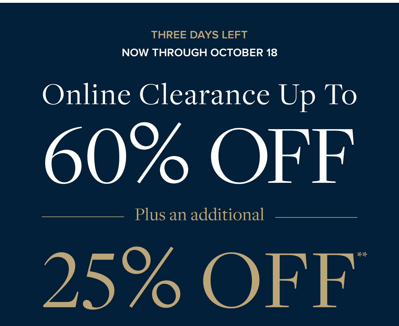 Three Days Left Now Through October 18 Online Clearance Up to 60% Off Plus an additional 25% Off.
