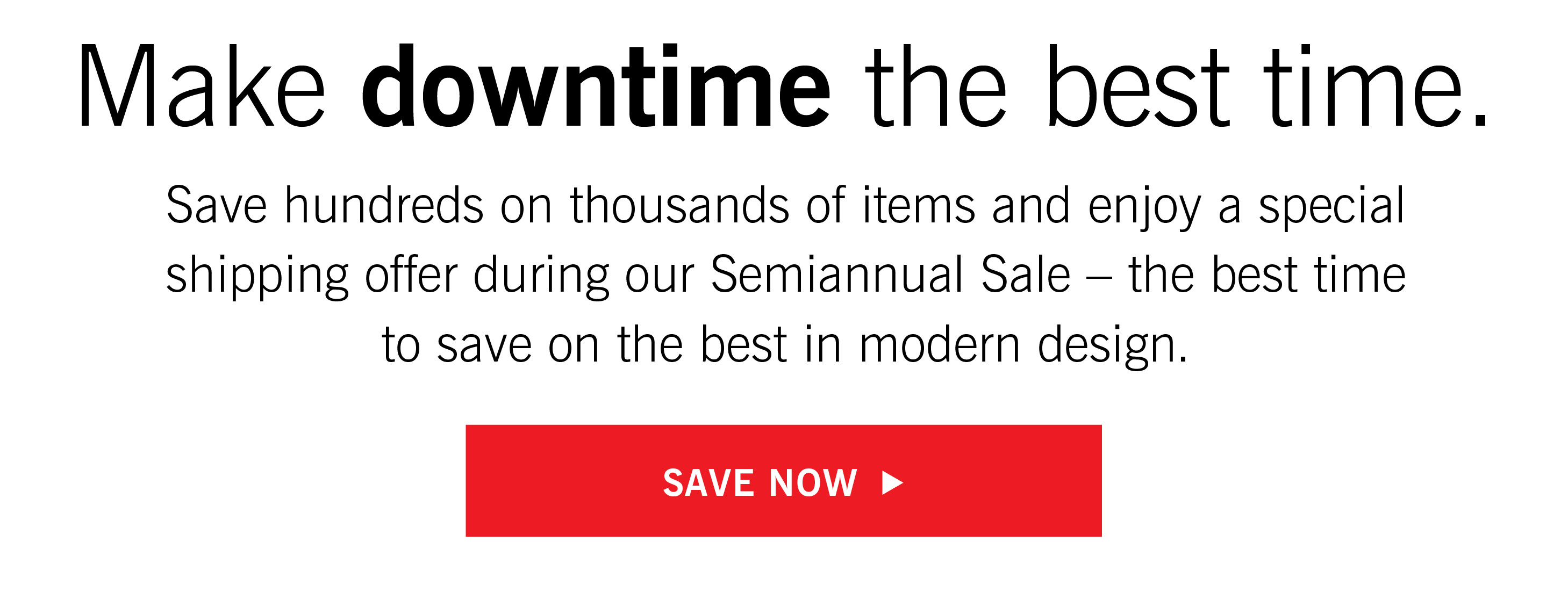 Save hundreds on thousands of items and enjoy a special shipping offer during our Semiannual Sale – the best time to save on the best in modern design.