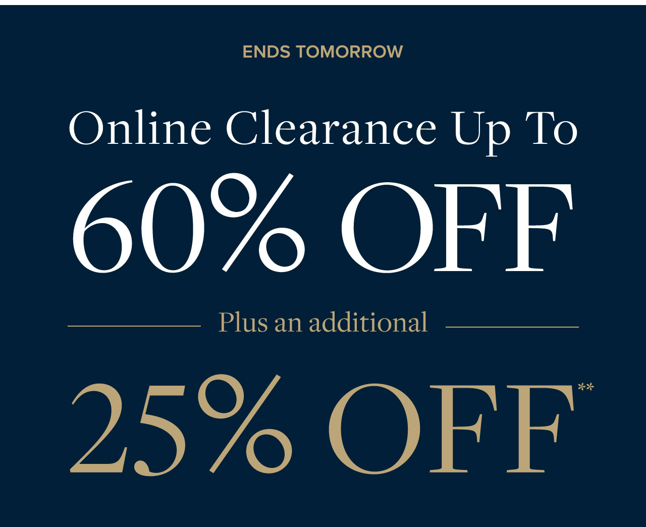 Ends Tomorrow Online Clearance Up to 60% Off Plus an additional 25% Off.