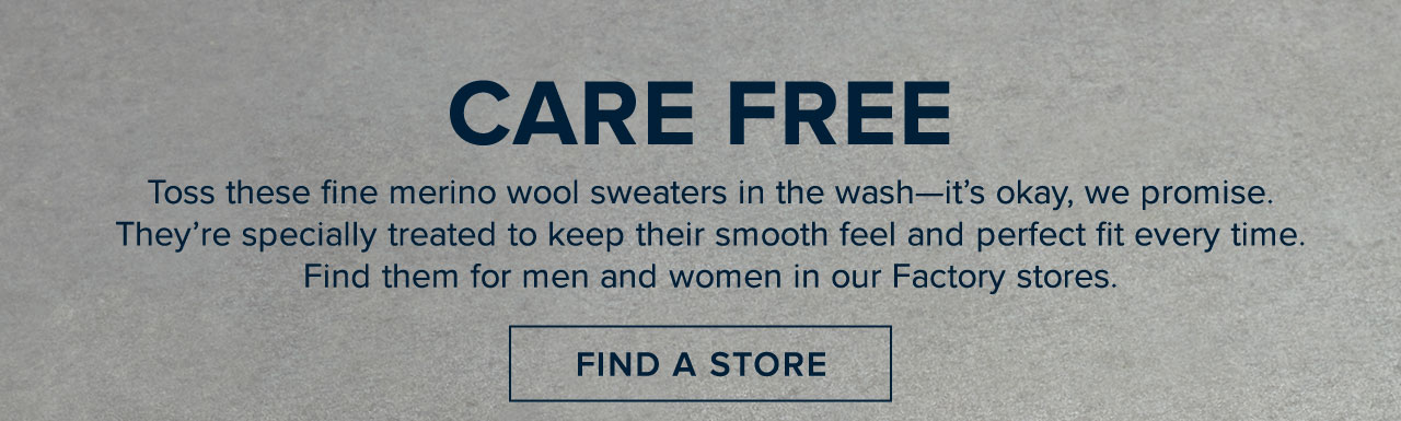 Care Free - Toss these fine merino wool sweaters in the wash - it's okay we promise. They're specially treated to keep their smooth feel and perfect fit every time. Find them for men and women in our Factory stores. Find A Store