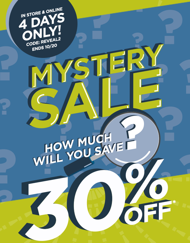 In store & online 4 days only! Code: REVEAL2. Ends October 20, Mystery Sale. How much will you save? 30% off*