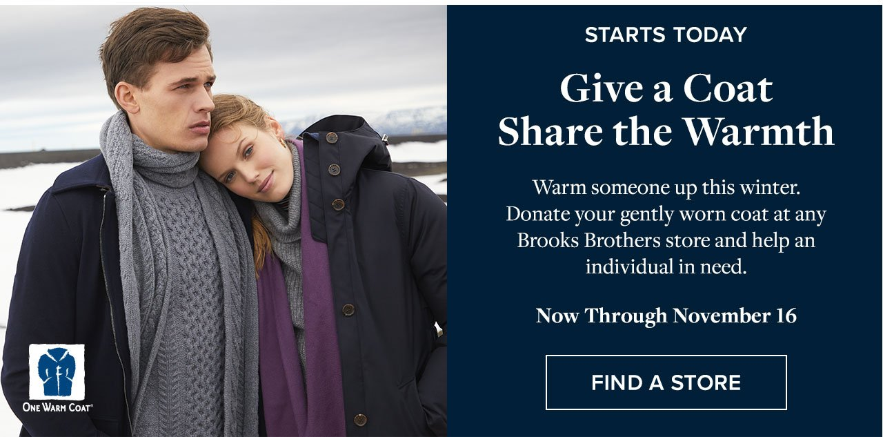 Give a Coat Share the Warmth Warm someone up this winter. Donate your gently worn coat at any Brooks Brothers store and help an individual in need. Now Through November 16 Find A Store