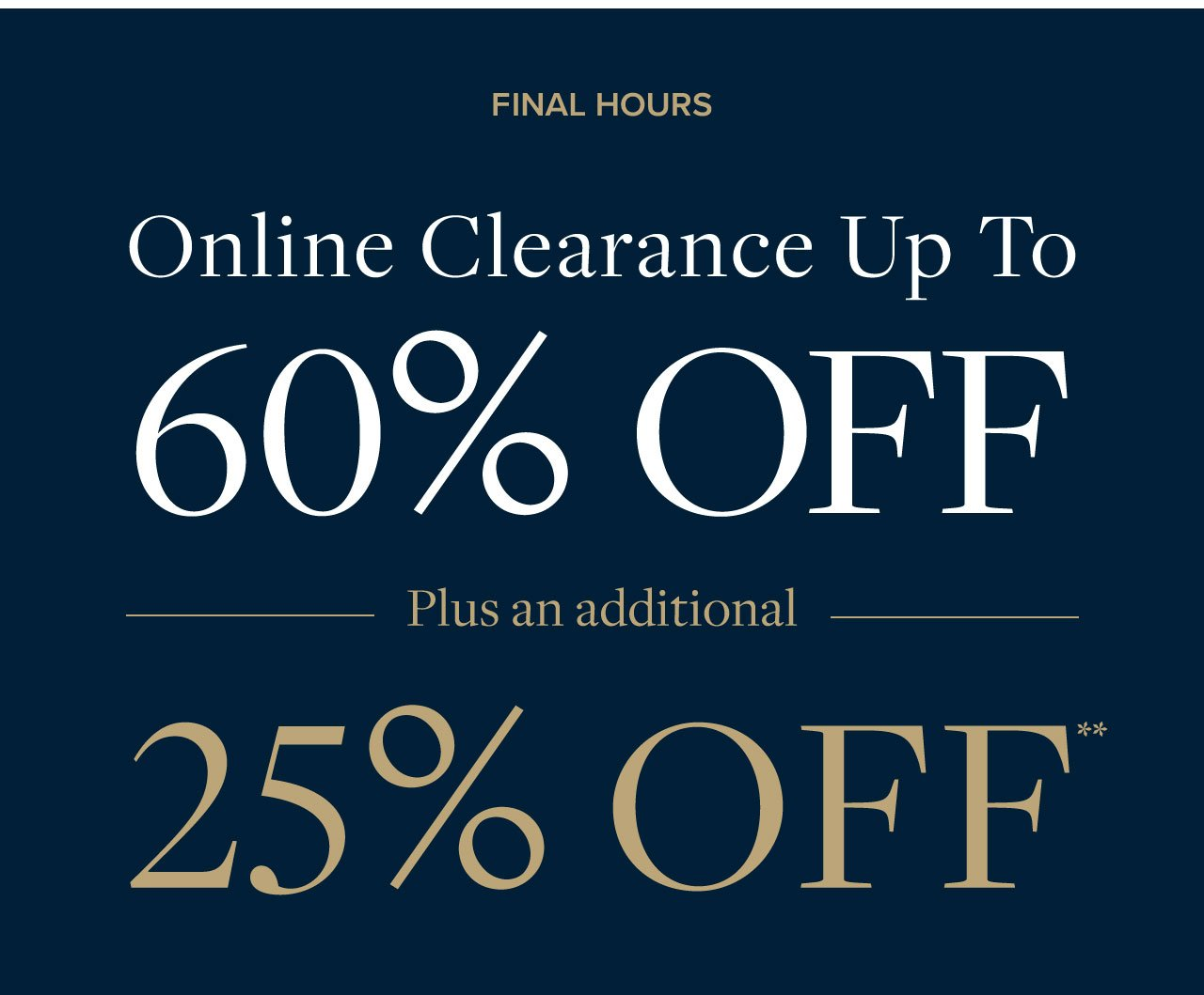 Ends Today Online Clearance Up to 60% Off Plus an additional 25% Off.