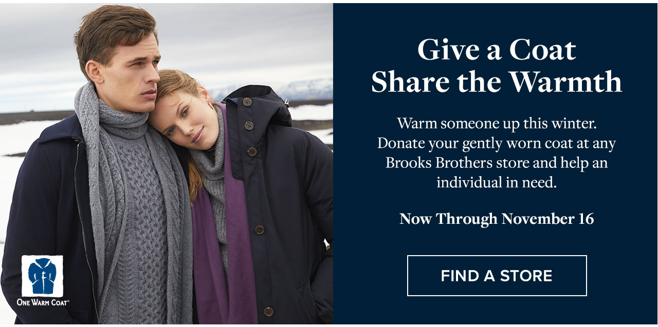 Give a Coat Share the Warmth Warm someone up this winter. Donate your gently worn coat at any Brooks Brothers store and help an individual in need