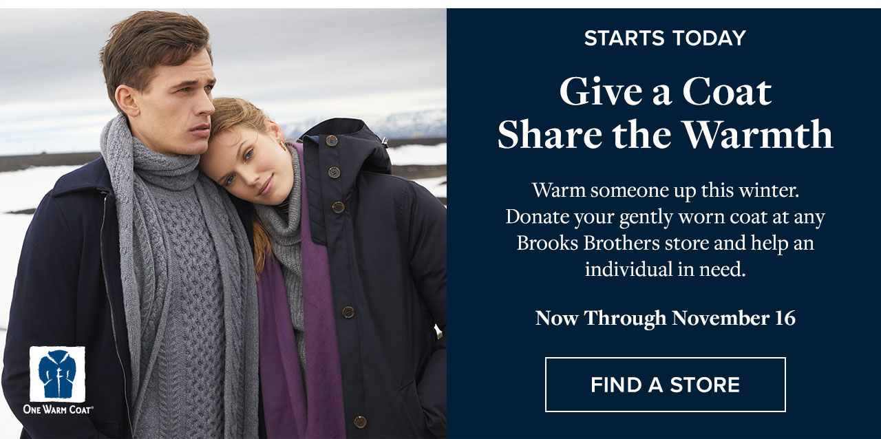 Starts Today Give a Coat Share the Warmth - Warm someone up this winter. Donate your gently worn coat at any Brooks Brothers store and help an individual in need. Now Through November 16 Find A Store
