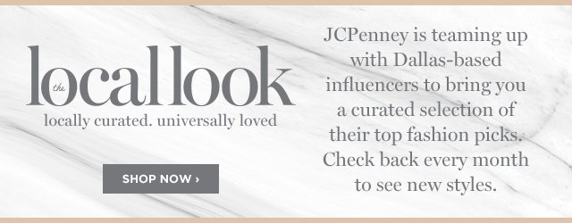 The Local Look. JCPenney is teaming up with Dallas-based influencers to bring you a curated selection of their top fashion picks. Check back every month to see new styles. Shop now
