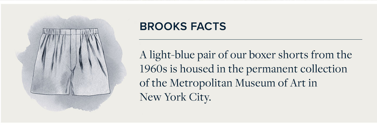 Brooks Facts - A light-blue pair of our boxer shorts from the 1960s is housed in the permanent collection of the Metropolitan Museum of Art in New York City