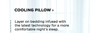 Cooling pillows. Layer on bedding infused with the latest technology for a more comfortable night's sleep.