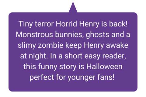 Tiny terror Horrid Henry is back! Monstrous bunnies, ghosts and a slimy zombie keep Henry awake at night. In a short easy reader, this funny story is Halloween perfect for younger fans!