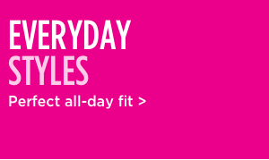 Shop everyday styles perfect all-day fit