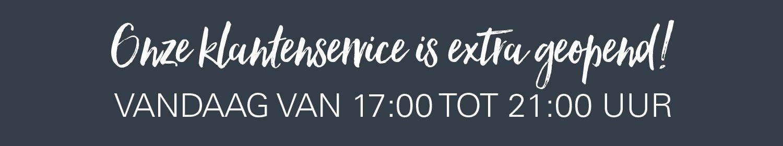 Onze klantenservice is extra geopend!   VANDAAG VAN 17:00 TOT 21:00