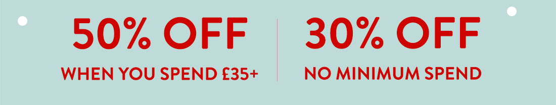 50% off when you spend £35+ | 30% off no minimum spend