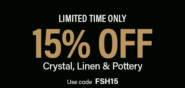 Limited Time Only | 15% Off Crystal, Linen & Pottery Use code FSH15
