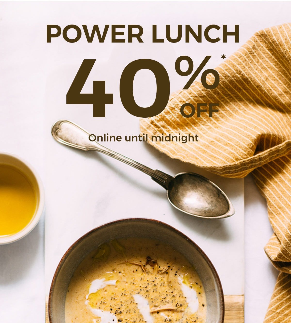 POWER LUNCH  40% OFF REGULAR-PRICED ITEMS