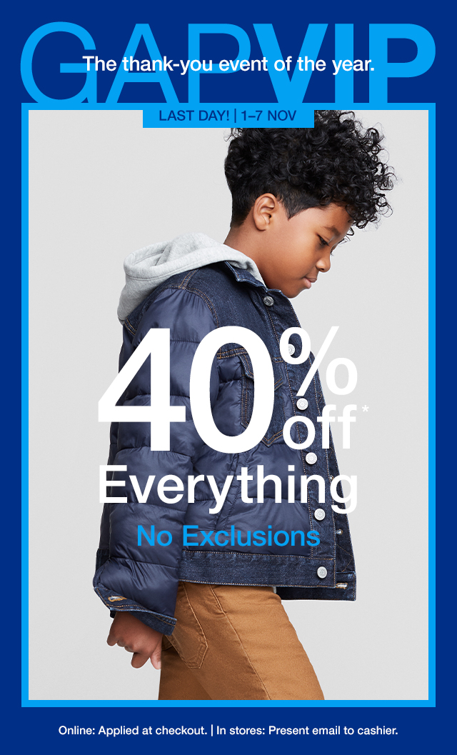 GAPVIP Last Day! 1-7 NOV | 40% Off Everything | No Exclusions | Online: Applied at checkout. | In stores: Present email to cashier.
