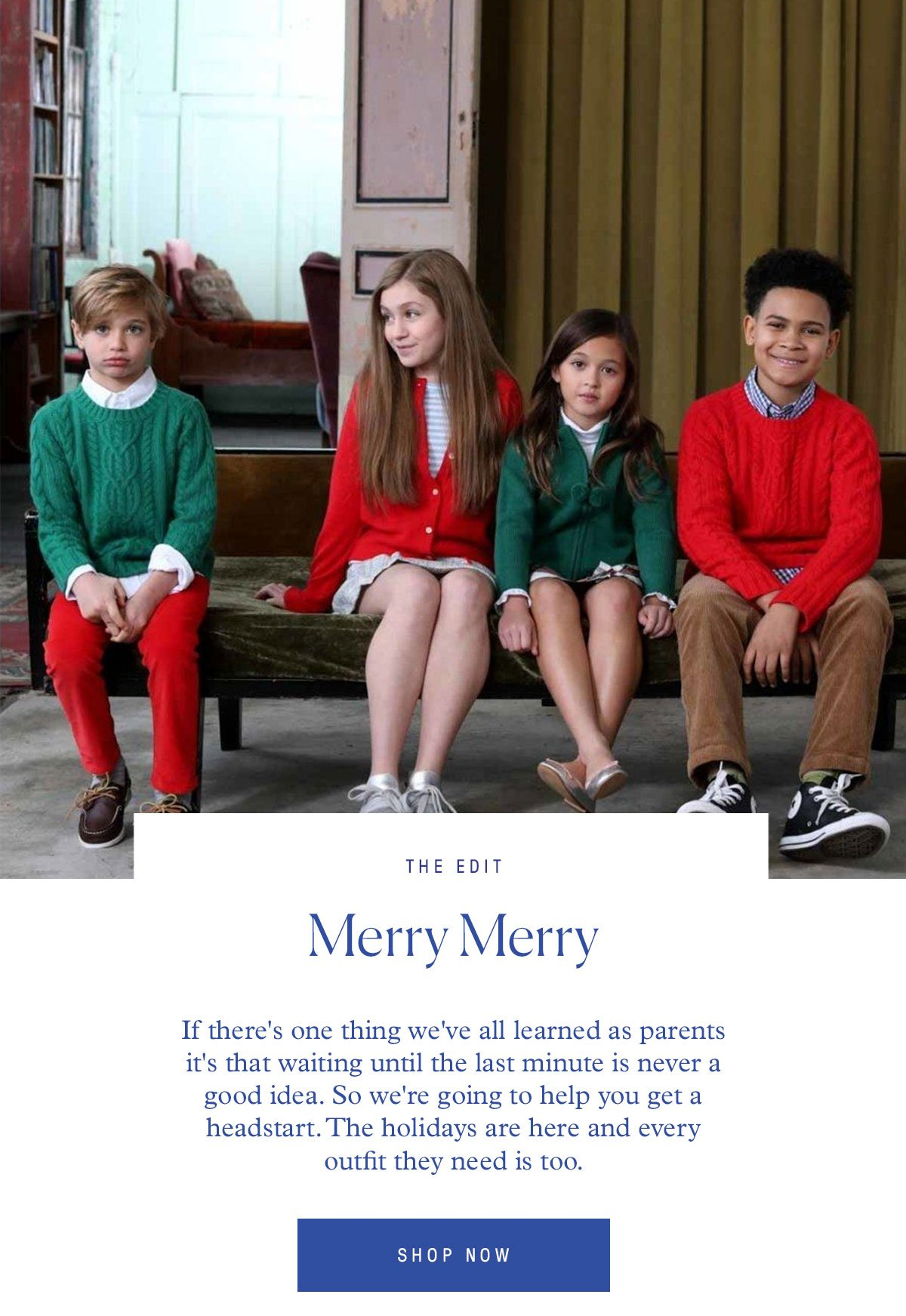 The Edit Merry Merry If there's one thing we've all learned as parents it's that waiting until the last minute is never a good idea. So we're going to help you get a headstart. The holidays are here and every outfit they need is too.