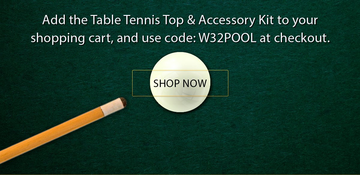 Add the table tennis top & accessories kit to your shopping cart and use code: W32POOL at checkout.
