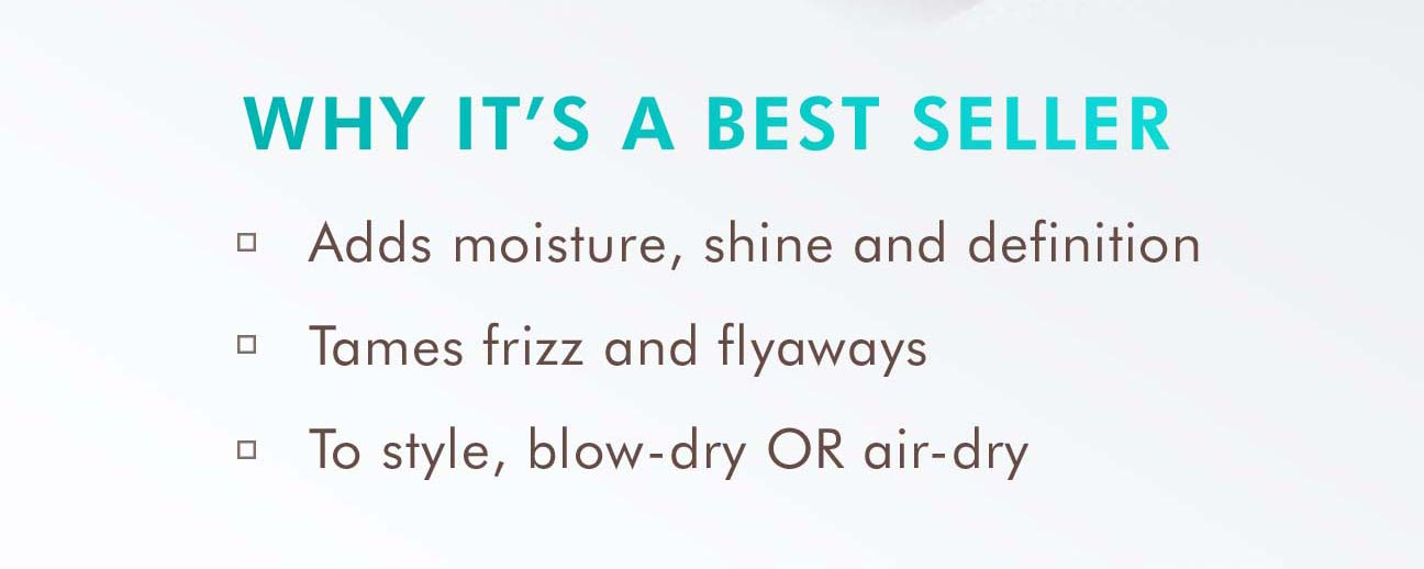 WHY IT'S A BEST SELLER. Adds moisture, shine and definition. Tames frizz and flyaways. To style, blow-dry or air-dry.