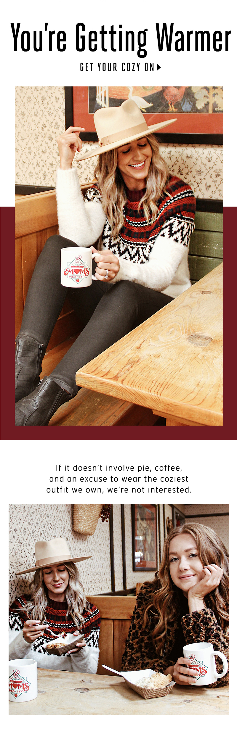 You're Getting Warmer. If it doesn't involve pie, coffee, and an excuse to wear the coziest outfit we own, we're not interested. Get Your Cozy On.
