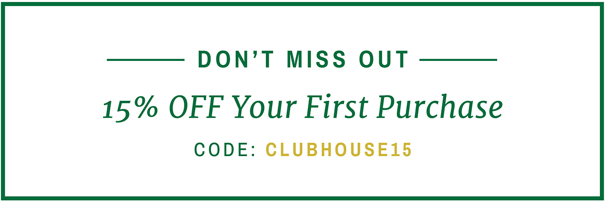 DON'T MISS OUT | 15% OFF YOUR FIRST PURCHASE | CODE: CLUBHOUSE15