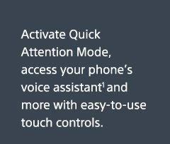 Activate Quick Attention Mode, access your phone's voice assistant(1) and more with easy-to-use touch controls.