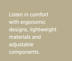 Listen in comfort with ergonomic designs, lightweight materials and adjustable components.