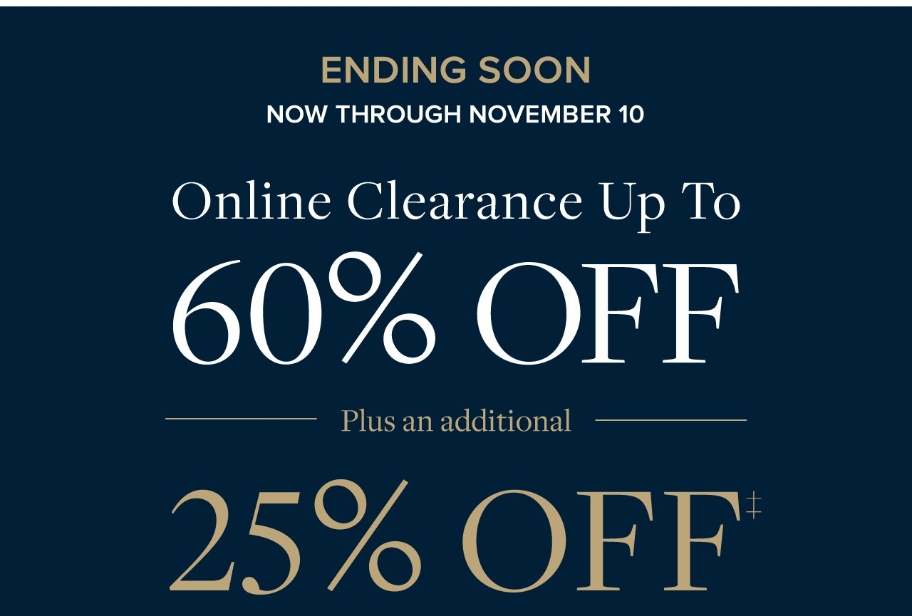 Ending Soon | Now Through November 10. Online Clearance Up To 60% Off.  Plus an additional 25% Off.