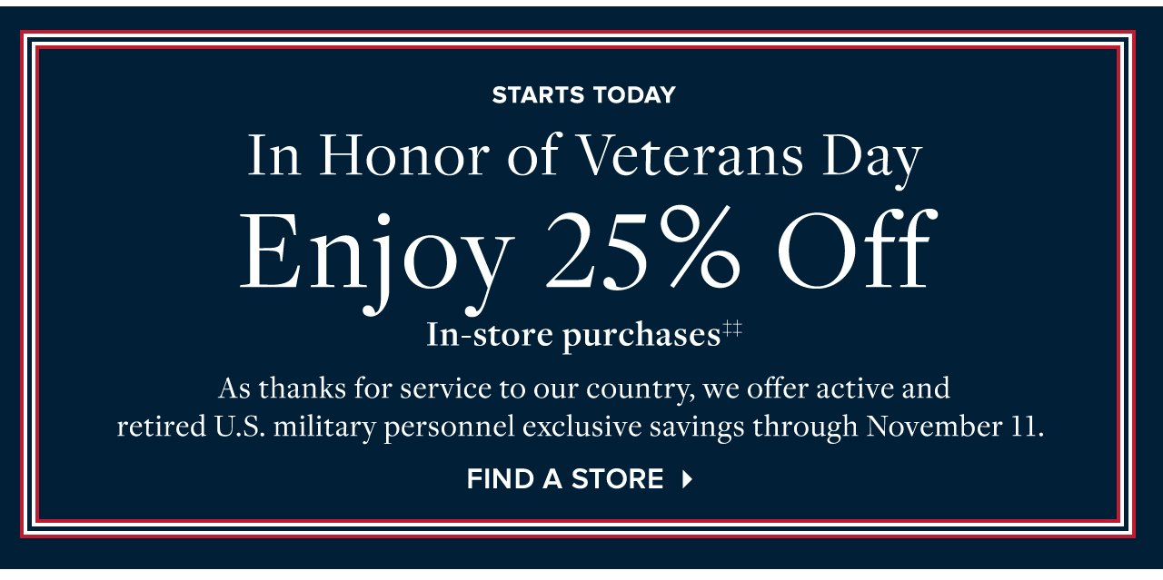 Starts Today. In Honor of Veterans Day Enjoy 25% Off. In-store purchases‡‡ As thanks for service to our country, we offer active and retired U.S. military personnel exclusive savings through November 11. Find A Store.