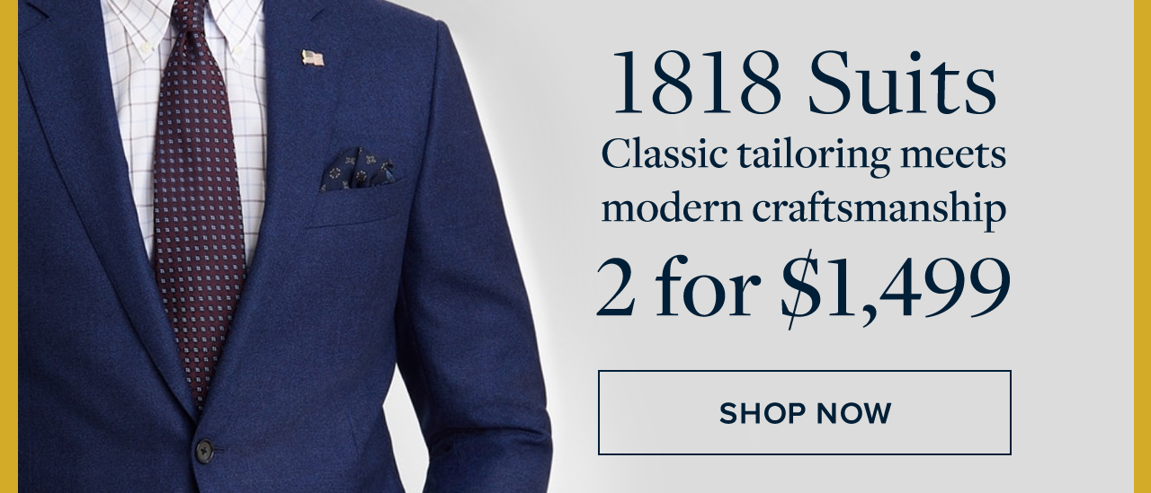 1818 Suits. Classic tailoring meets modern craftsmanship. 2 for $1,499. Shop Now.