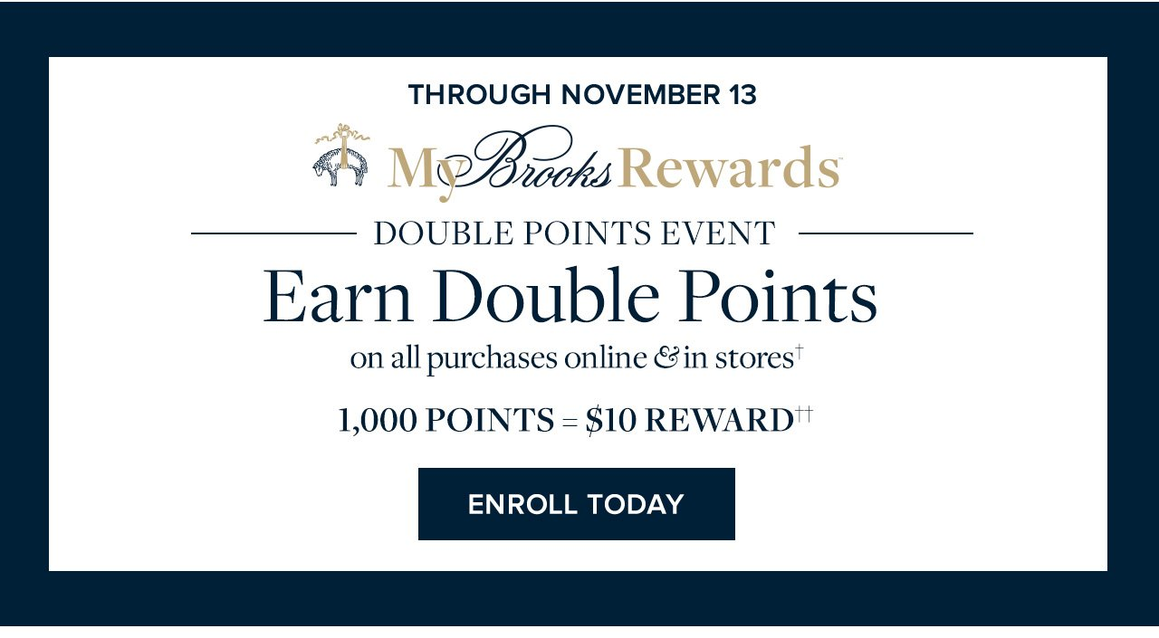 Through November 13 | My Brooks Rewards Double Points Event | Earn Double Points on all purchases online and in stores. 1,000 Points = $10 Reward. Enroll Today.