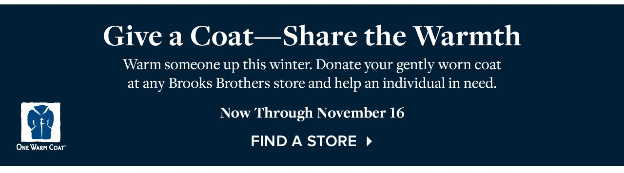 Give a Coat - Share the Warmth. Warm someone up this winter. Donate your gently worn coat at any Brooks Brothers store and help an individual in need.  Now Through November 16. Find A Store.