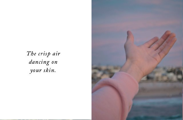 The crisp air dancing on your skin.