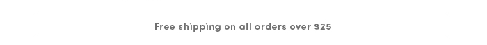 Free shipping on orders over $25.