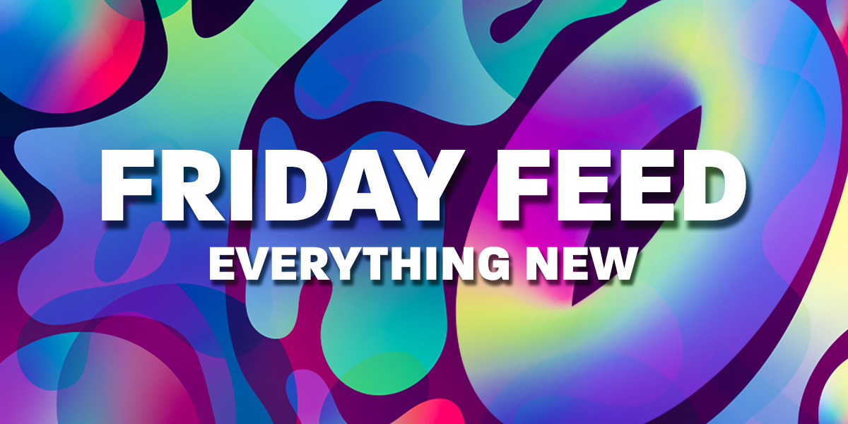 FRIDAY FEED - EVERYTHING NEW