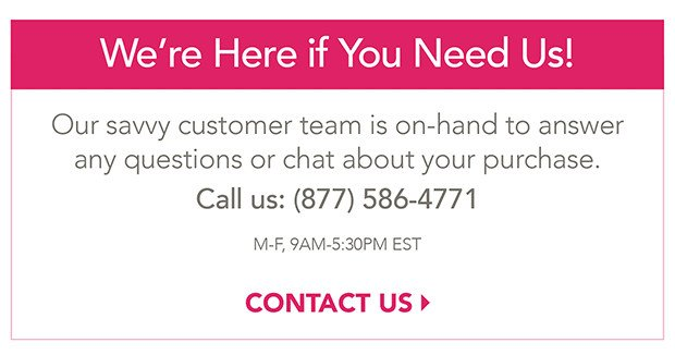 We're here if you need us!  Our savvy Customer Service team is on-hand to answer any questions or chat about your purchase. Call Us: (877) 586-4771.