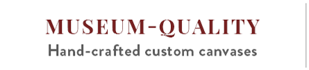 MUSEUM-QUALITY   Hand-crafted custom canvases