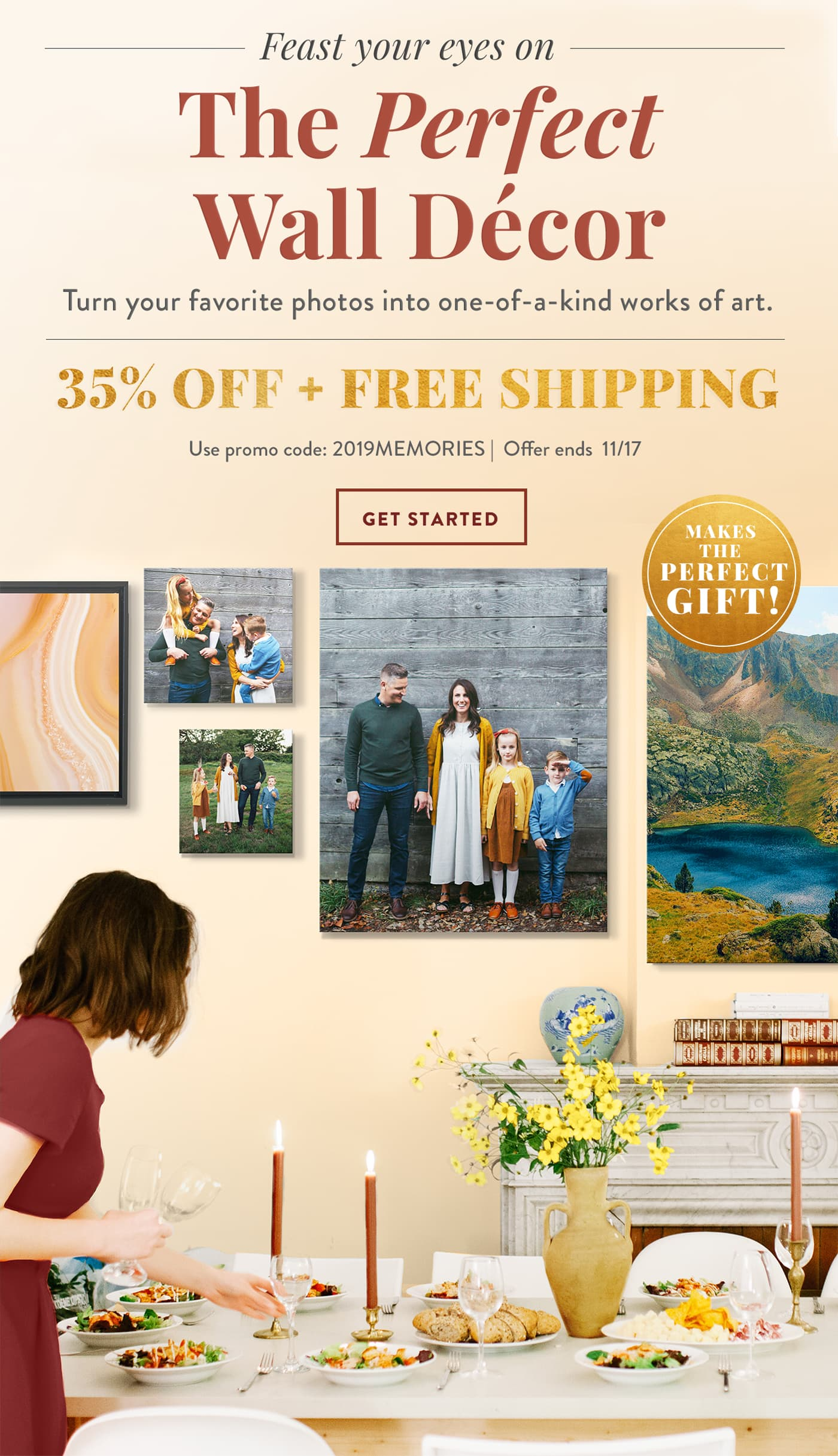 Feast your eyes on  The Perfect Wall Decor   Turn your favorite photos into one-of-a-kind works of art.   35% OFF + FREE SHIPPING   Use promo code: 2019MEMORIES   Offer ends 11/17   GET STARTED