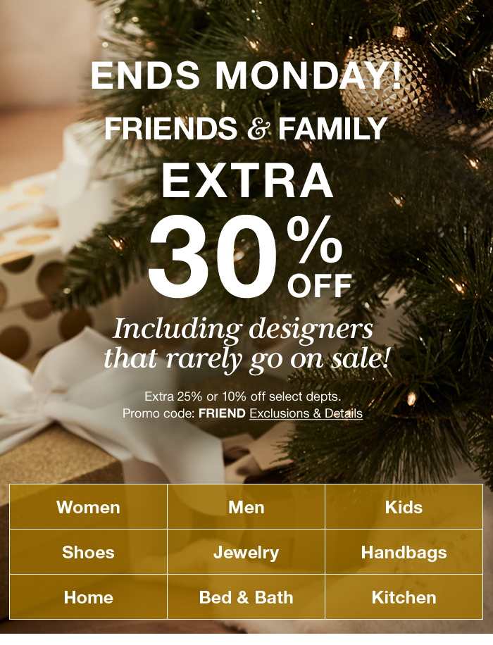 Ends Monday! Friends and Family Extra 30 percent off, Including designers that rarely go on sale! Extra 25 percent or 10 percent off select departments, Promo code: FRIEND Exclusions and Details, Women, Men, Kids, Shoes, Jewelry, Handbags, Home, Bed and Bath, Kitchen