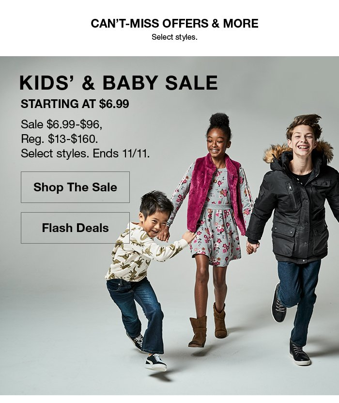 Can't-Miss Offers and More, Select styles, Kids' and Baby Sale, Starting at $6.99, Sale $6.99-$96, Reg. $13-$160, Select styles, Ends 11/11, Shop The Sale, Flash Deals
