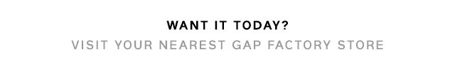 WANT IT TODAY? VISIT YOUR NEAREST GAP FACTORY STORE