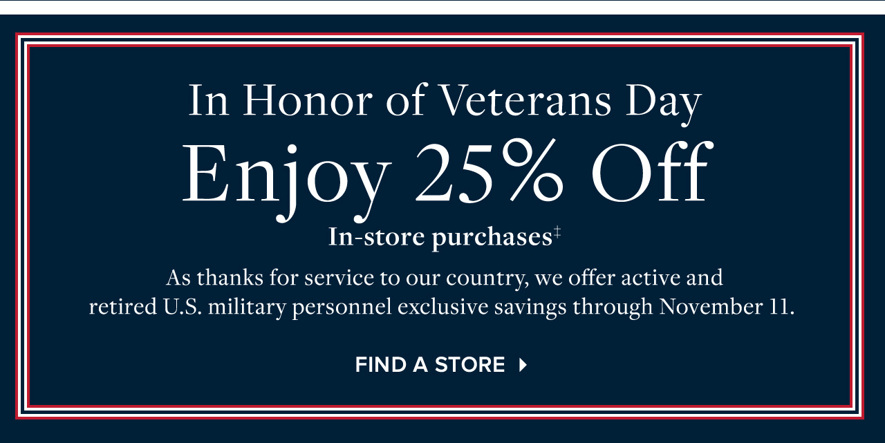 In Honor of Veterans Day Enjoy 25% Off In-store purchases. As thanks for service to our country, we offer active and retired U.S. military personnel exclusive savings through November 11. Find A Store.