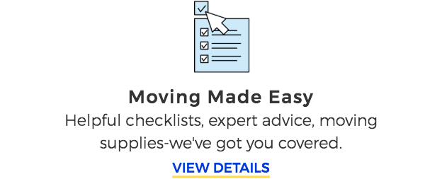 Moving Made Easy. Helpful checklists, expert advice, moving supplies-we've got you covered. VIEW DETAILS