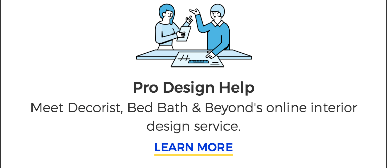 Pro Design Help. Meet Decorist, Bed Bath & Beyond's online interior design service. LEARN MORE