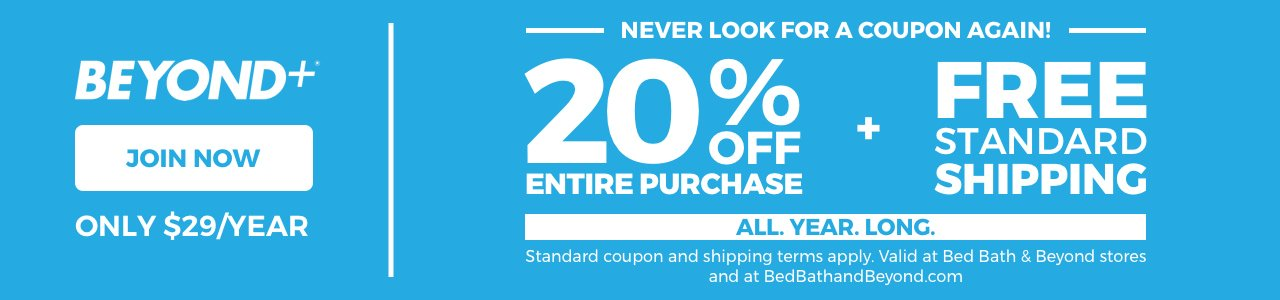 BEYOND+® - JOIN NOW - ONLY $29/YEAR -  Never look for a coupon again! - 20% off entire purchase + free standard shipping ALL. YEAR. LONG. - Standard coupon AND shipping terms apply. Valid at Bed Bath & Beyond stores and at BedBathandBeyond.com