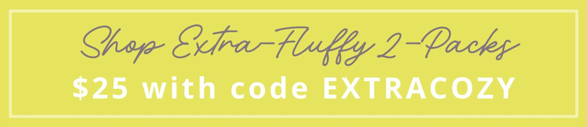 Shop Extra-Fluffy 2-Packs   $25 with code EXTRACOZY