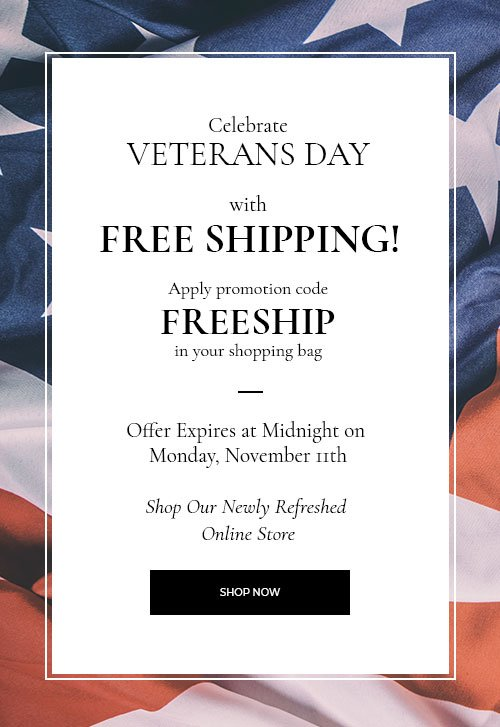 Celebrate Veterans Day with Free Shipping! Apply Promotion Code FREESHIP in Your Shopping Bag. Offer Expires at Midnight on Monday, November 11th. Shop Our Newly Refreshed Online Store.