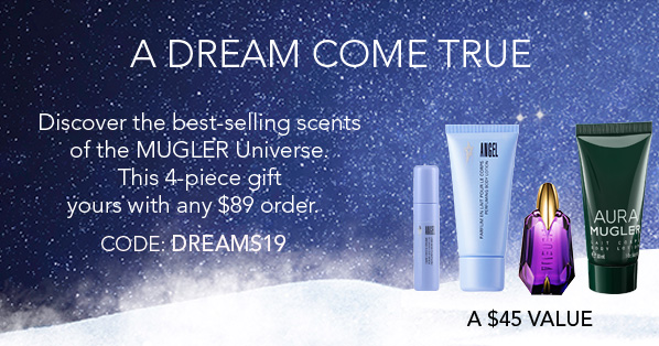 A DREAM COME TRUE. Discover the best-selling scents of the MUGLER Universe. This 4-piece gift yours with any $89 order. CODE: DREAMS19. A $45 VALUE