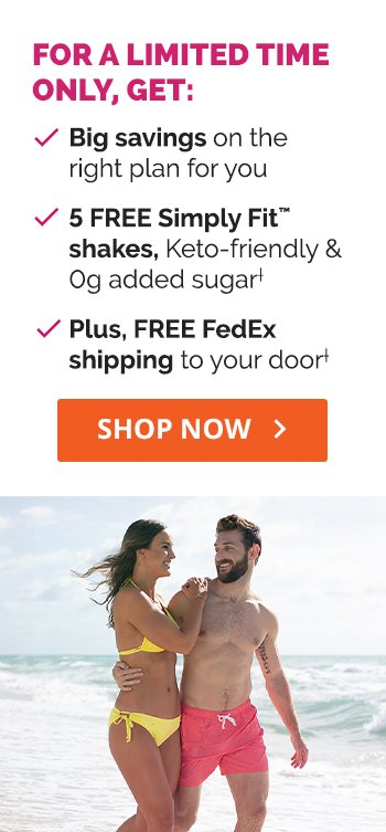 FOR A LIMITED TIME ONLY, GET: √ Big savings on the right plan for you √ 5 FREE Simply Fit™ shakes, Keto-friendly & 0g added sugar† √ Plus, FREE FedEx shipping to your door.†