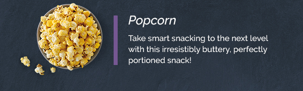 Popcorn Take smart snacking to the next level with this irresistibly buttery, perfectly portioned snack!