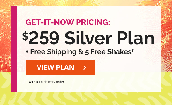 Get-It-Now Pricing: $259 SILVER PLAN + Free Shipping & 5 Free Shakes† CTA: VIEW PLAN> †with auto-delivery order